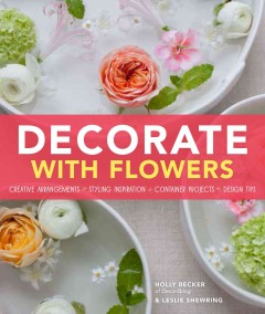 Decorate with flowers : creative arrangements, styling inspiration, container projects, design tips / Holly Becker, Founder of Decor8 & Leslie Shewring ; photographs by Jacqui Small.