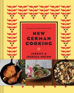 New German cooking : recipes for classics revisited / Jeremy & Jessica Nolen with Drew Lazor ; photographs by Jason Varney. - Jeremy & Jessica Nolen with Drew Lazor ; photographs by Jason Varney.