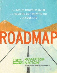 Roadmap : the get-it-together guide for figuring out what to do with your life / by Roadtrip Nation ; illustrations by Matthew Allen. - by Roadtrip Nation ; illustrations by Matthew Allen.