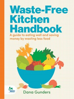Waste free kitchen handbook : a guide to eating well and saving money by wasting less food / Dana Gunders. - Dana Gunders.