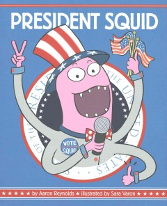 President Squid /  by Aaron Reynolds ; illustrated by Sara Varon. - by Aaron Reynolds ; illustrated by Sara Varon.