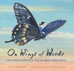 On wings of words : the extraordinary life of Emily Dickinson / by Jennifer Berne ; illustrated by Becca Stadtlander. - by Jennifer Berne ; illustrated by Becca Stadtlander.