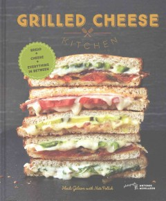 Grilled cheese kitchen : bread + cheese + everything in between / Heidi Gibson with Nate Pollak ; photographs by Antonis Achilleos. - Heidi Gibson with Nate Pollak ; photographs by Antonis Achilleos.