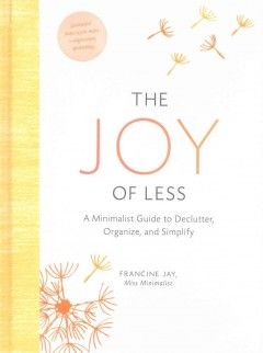 The joy of less : a minimalist guide to declutter, organize, and simplify / Francine Jay, founder of Miss Minimalist.