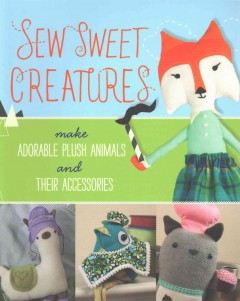Sew sweet creatures : make adorable plush animals and their accessories.