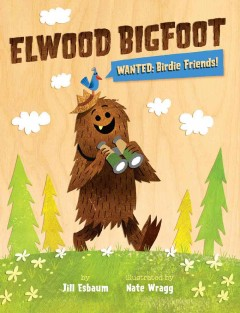 Elwood Bigfoot : wanted, birdie friends! / by Jill Esbaum ; illustrated by Nate Wragg. - by Jill Esbaum ; illustrated by Nate Wragg.