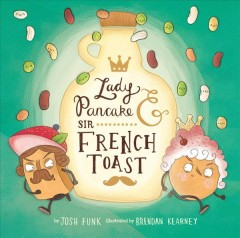 Lady Pancake & Sir French Toast /  by Josh Funk ; illustrated by Brendan Kearney. - by Josh Funk ; illustrated by Brendan Kearney.