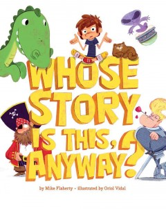 Whose story is this, anyway? /  by Mike Flaherty ; illustrated by Oriol Vidal. - by Mike Flaherty ; illustrated by Oriol Vidal.