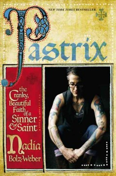 Pastrix : the cranky, beautiful faith of a sinner & saint / Nadia Bolz-Weber. - Nadia Bolz-Weber.