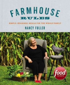 Farmhouse rules : simple, seasonal meals for the whole family / by Nancy Fuller ; Photographs by Jamie Prescott.