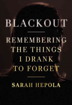 Blackout : remembering the things I drank to forget / Sarah Hepola.