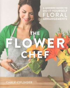 The flower chef : a modern guide to do-it-yourself floral arrangements / Carly Cylinder ; edited by Amara Holstein.