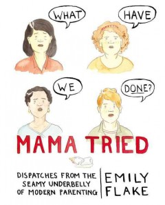 Mama tried : dispatches from the seamy underbelly of modern parenting / Emily Flake.