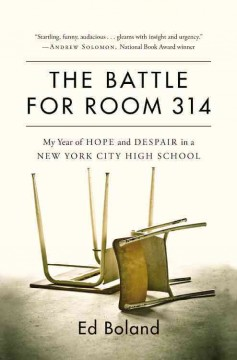 The battle for Room 314 : my year of hope and despair in a New York City high school / Ed Boland.