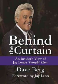 Behind the curtain : an insider's view of Jay Leno's Tonight show / Dave Berg ; foreword by Jay Leno.