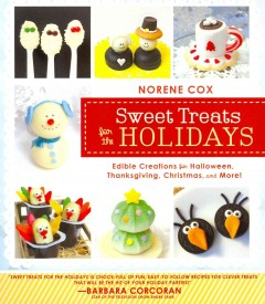 Sweet treats for the holidays : edible creations for Halloween, Thanksgiving, Christmas, and more / Norene Cox. - Norene Cox.
