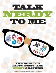 Talk nerdy to me : the world in facts, stats, and geeky graphics - written by Joe Fullman, Ian Graham, Sally Regan, and Isabel Thomas.
