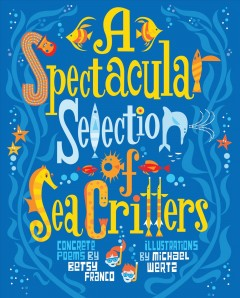 A spectacular selection of sea critters /  concrete poems by Betsy Franco ; Illustrated by Michael Wertz. - concrete poems by Betsy Franco ; Illustrated by Michael Wertz.