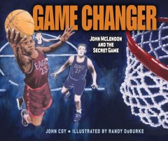 Game changer : John Mclendon and the secret game / by John Coy ; illustrated by Randy DuBurke. - by John Coy ; illustrated by Randy DuBurke.