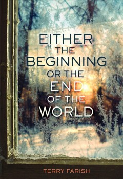 Either the beginning or the end of the world /  by Terry Farish. - by Terry Farish.