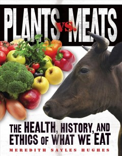 Plants vs. meats : the health, history, and ethics of what we eat / Meredith Sayles Hughes.