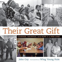 Their great gift : courage, sacrifice, and hope in a new land / John Coy ; photographs by Wing Young Huie.