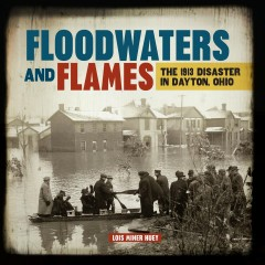 Floodwaters and Flames : the 1913 Disaster in Dayton, Ohio / Lois Miner Huey.