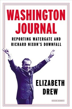 Washington Journal : reporting Watergate and Richard Nixon's downfall - Elizabeth Drew.