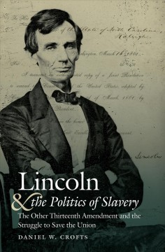 Lincoln and the politics of slavery : the other Thirteenth Amendment and the struggle to save the union / Daniel W. Crofts.