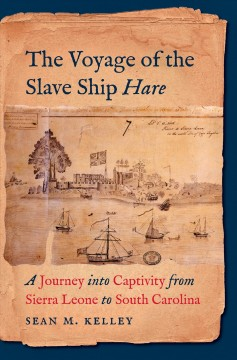 The voyage of the slave ship Hare : a journey into captivity from Sierra Leone to South Carolina / Sean M. Kelley. - Sean M. Kelley.