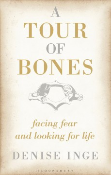 A tour of bones : facing fear and looking for life / by Denise Inge. - by Denise Inge.