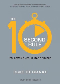 The 10-second rule : following Jesus made simple / Clare De Graaf. - Clare De Graaf.