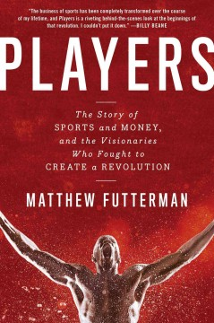 Players : the story of sports and money, and the visionaries who fought to create a revolution / Matthew Futterman.