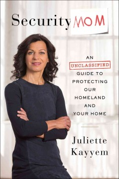 Security mom : an unclassified guide to protecting our homeland and your home / Juliette N. Kayyem.