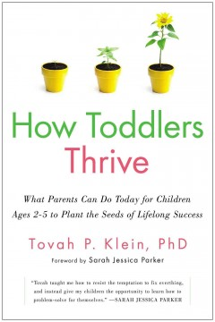 How toddlers thrive : what parents can do today for children ages 2-5 to plant the seeds of a lifelong success / Tovah P. Klein, PhD.