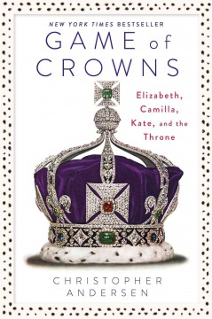 Game of crowns : Elizabeth, Camilla, Kate, and the throne / Christopher Andersen.