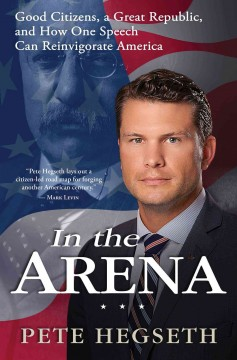 In the arena : good citizens, a great republic, and how one speech can reinvigorate America / Pete Hegseth. - Pete Hegseth.