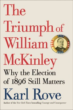 The triumph of William McKinley : why the election of 1896 still matters / Karl Rove.