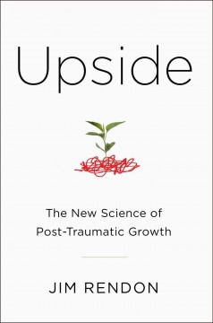 Upside : the new science of post-traumatic growth / Jim Rendon. - Jim Rendon.