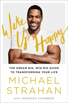 Wake up happy : the dream big, win big guide to transforming your life / Michael Strahan with Veronica Chambers.