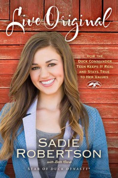 Live original : how the Duck Commander teen keeps it real and stays true to her values / Sadie Robertson with Beth Clark. - Sadie Robertson with Beth Clark.