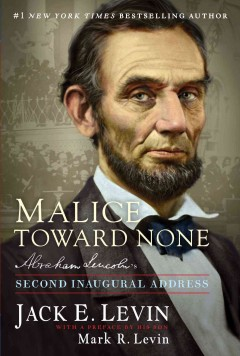 Malice towards none : Abraham Lincoln's second inaugural address - concieved and designed by Jack E. Levin ; preface by Mark R. Levin.