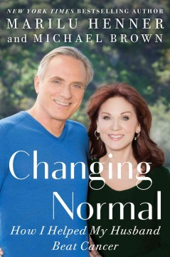 Changing normal : how I helped my husband beat cancer / Marilu Henner and Michael Brown.