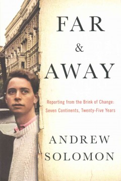 Far and away : reporting from the brink of change : seven continents, twenty-five years / Andrew Solomon.