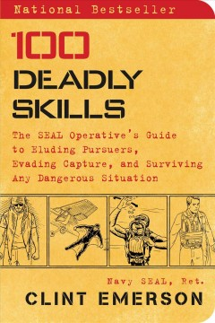 100 deadly skills : the SEAL operative's survival guide / Clint Emerson, retired Navy SEAL ; illustrations by Ted Slampyak. - Clint Emerson, retired Navy SEAL ; illustrations by Ted Slampyak.