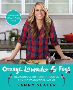 Orange, lavender & figs : deliciously different recipes from a passionate eater / Fanny Slater ; foreword by Rachael Ray. - Fanny Slater ; foreword by Rachael Ray.