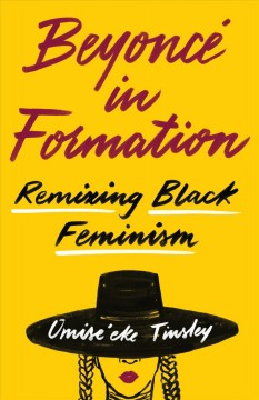 Beyoncé in formation : remixing Black feminism / Omise'eke Natasha Tinsley. - Omise'eke Natasha Tinsley.