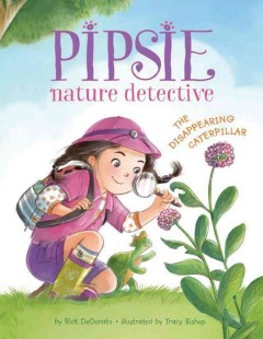 Pipsie, nature detective : the disappearing caterpillar / written by Rick DeDonato ; illustrated by Tracy Bishop. - written by Rick DeDonato ; illustrated by Tracy Bishop.