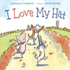 I love my hat /  by Douglas Florian ; illustrated by Paige Keiser. - by Douglas Florian ; illustrated by Paige Keiser.