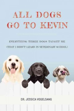 All dogs go to Kevin : everything three dogs taught me (that I didn't learn in veterinary school) / by Jessica Vogelsang. - by Jessica Vogelsang.
